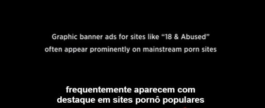 "anners de propaganda de sites como ""18 e Abusada"" frequentemente aparecem com destaque em sites de pornô populares"